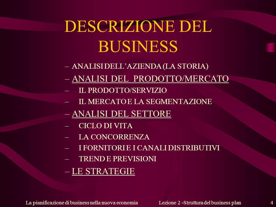 La pianificazione di business nella nuova economiaLezione 2 -Struttura del business plan 4 DESCRIZIONE DEL BUSINESS –ANALISI DELLAZIENDA (LA STORIA) –ANALISI DEL PRODOTTO/MERCATO –IL PRODOTTO/SERVIZIO –IL MERCATO E LA SEGMENTAZIONE –ANALISI DEL SETTORE –CICLO DI VITA –LA CONCORRENZA –I FORNITORI E I CANALI DISTRIBUTIVI – TREND E PREVISIONI –LE STRATEGIE