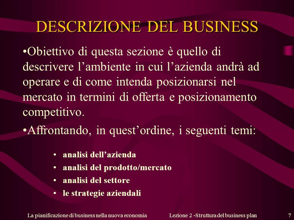 La pianificazione di business nella nuova economiaLezione 2 -Struttura del business plan 7 DESCRIZIONE DEL BUSINESS Obiettivo di questa sezione è quello di descrivere lambiente in cui lazienda andrà ad operare e di come intenda posizionarsi nel mercato in termini di offerta e posizionamento competitivo.
