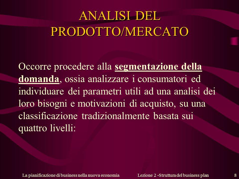 La pianificazione di business nella nuova economiaLezione 2 -Struttura del business plan 8 ANALISI DEL PRODOTTO/MERCATO Occorre procedere alla segment