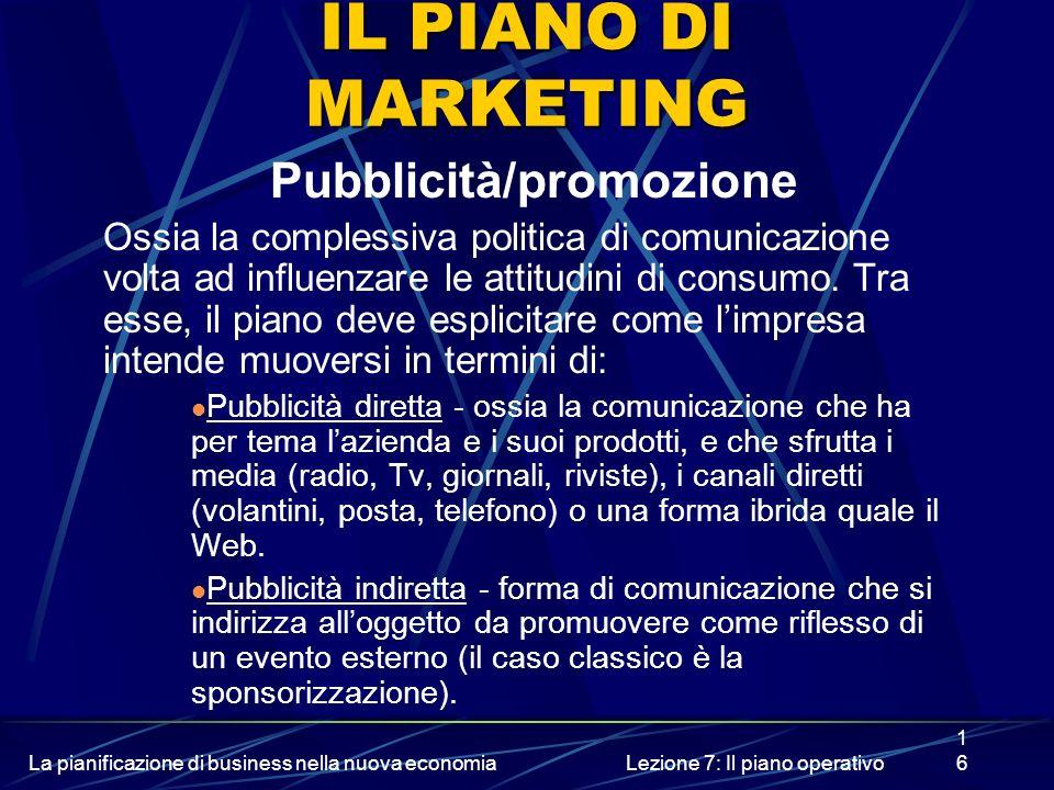 La pianificazione di business nella nuova economiaLezione 7: Il piano operativo16 IL PIANO DI MARKETING Pubblicità/promozione Ossia la complessiva pol