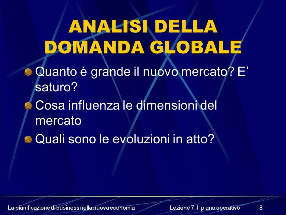 La pianificazione di business nella nuova economiaLezione 7: Il piano operativo8 ANALISI DELLA DOMANDA GLOBALE Quanto è grande il nuovo mercato? E sat