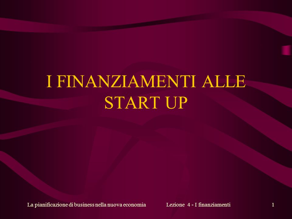 La pianificazione di business nella nuova economiaLezione 4 - I finanziamenti1 I FINANZIAMENTI ALLE START UP