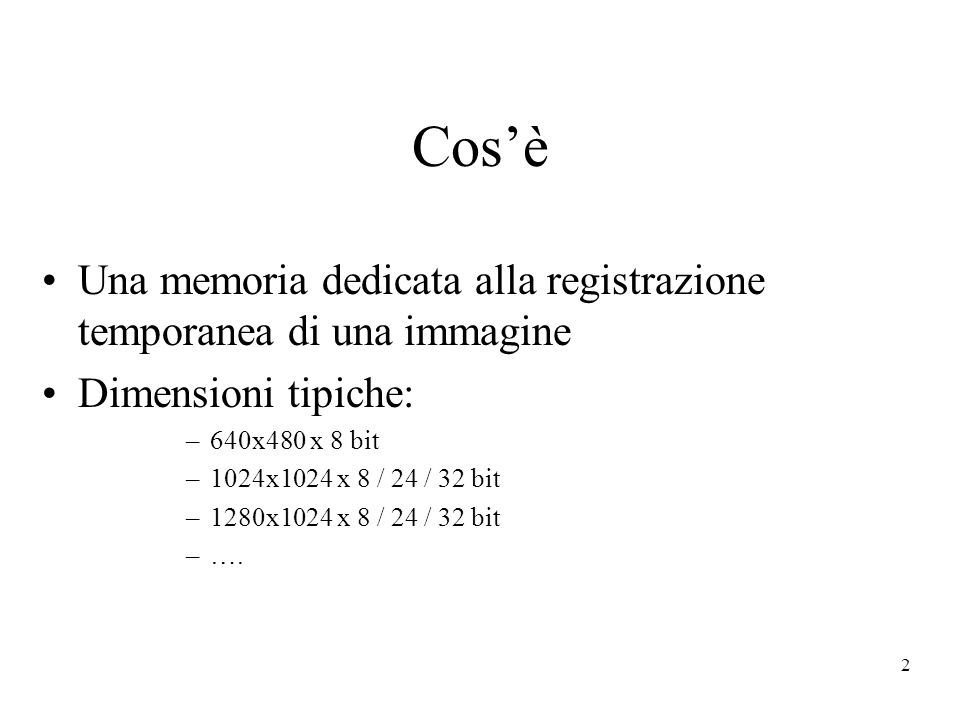 2 Cosè Una memoria dedicata alla registrazione temporanea di una immagine Dimensioni tipiche: –640x480 x 8 bit –1024x1024 x 8 / 24 / 32 bit –1280x1024 x 8 / 24 / 32 bit –….
