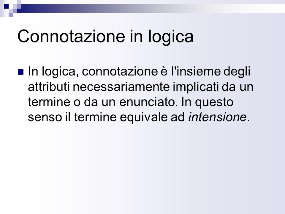 Connotazione in logica In logica, connotazione è l insieme degli attributi necessariamente implicati da un termine o da un enunciato.