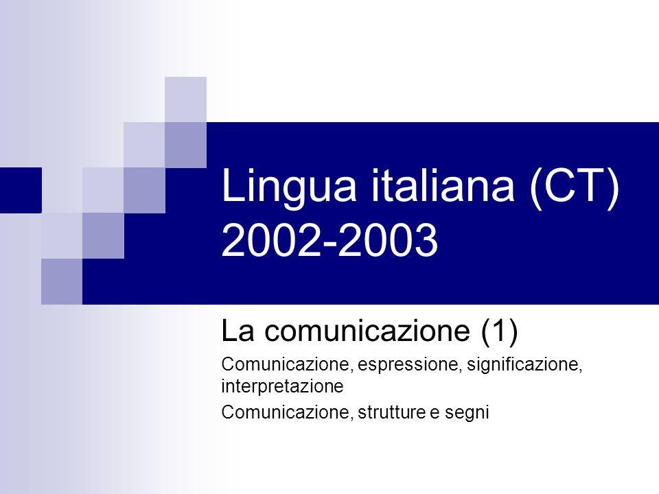 Lingua italiana (CT) 2002-2003 La comunicazione (1) Comunicazione, espressione, significazione, interpretazione Comunicazione, strutture e segni
