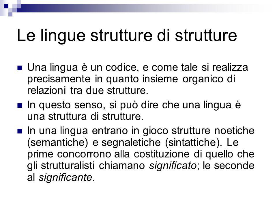 Le lingue strutture di strutture Una lingua è un codice, e come tale si realizza precisamente in quanto insieme organico di relazioni tra due struttur
