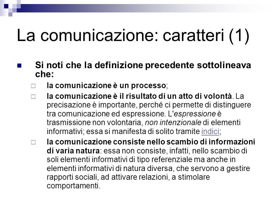 La comunicazione: caratteri (2) La comunicazione sfrutta, per convogliare le informazioni che costituiscono l oggetto dell interazione, una serie di segnali dal significato condiviso:l associazione stabile di un elemento segnaletico e di un elemento noetico (contenutistico, concettuale, di significato) costituisce un segno; ed un insieme di segni costituisce un codice.
