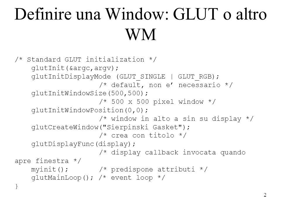 2 Definire una Window: GLUT o altro WM /* Standard GLUT initialization */ glutInit(&argc,argv); glutInitDisplayMode (GLUT_SINGLE | GLUT_RGB); /* default, non e necessario */ glutInitWindowSize(500,500); /* 500 x 500 pixel window */ glutInitWindowPosition(0,0); /* window in alto a sin su display */ glutCreateWindow( Sierpinski Gasket ); /* crea con titolo */ glutDisplayFunc(display); /* display callback invocata quando apre finestra */ myinit(); /* predispone attributi */ glutMainLoop(); /* event loop */ }