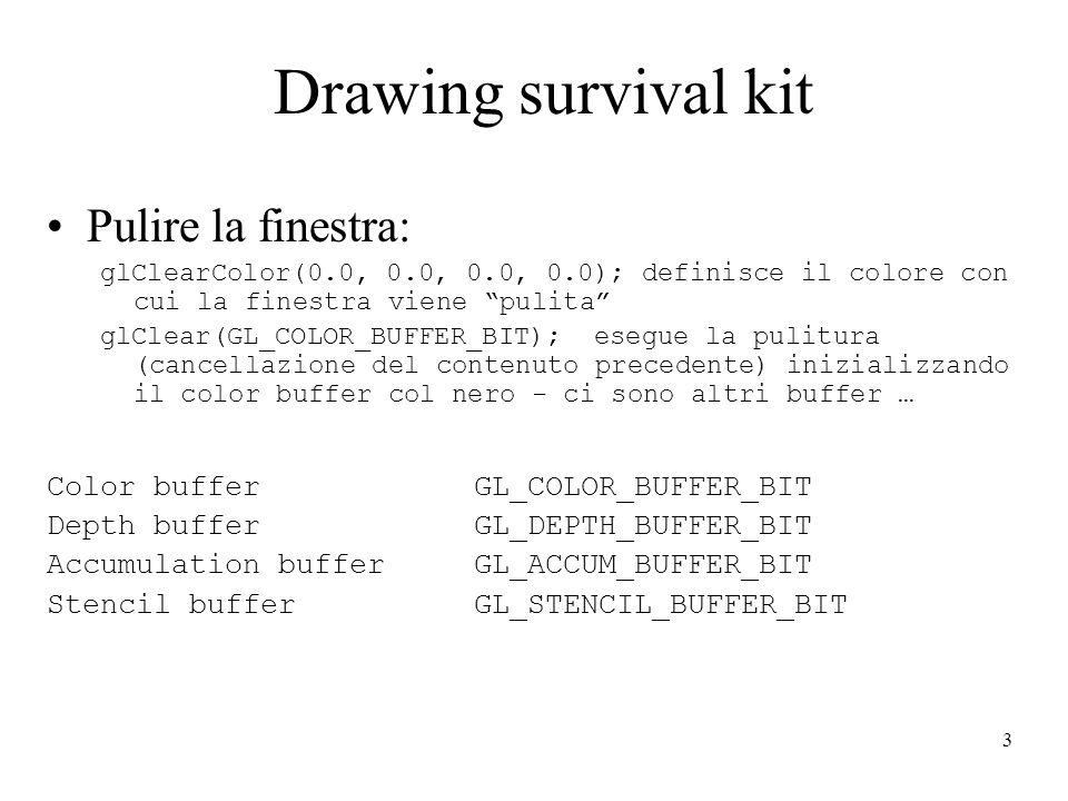 3 Drawing survival kit Pulire la finestra: glClearColor(0.0, 0.0, 0.0, 0.0); definisce il colore con cui la finestra viene pulita glClear(GL_COLOR_BUFFER_BIT); esegue la pulitura (cancellazione del contenuto precedente) inizializzando il color buffer col nero - ci sono altri buffer … Color buffer GL_COLOR_BUFFER_BIT Depth buffer GL_DEPTH_BUFFER_BIT Accumulation buffer GL_ACCUM_BUFFER_BIT Stencil buffer GL_STENCIL_BUFFER_BIT