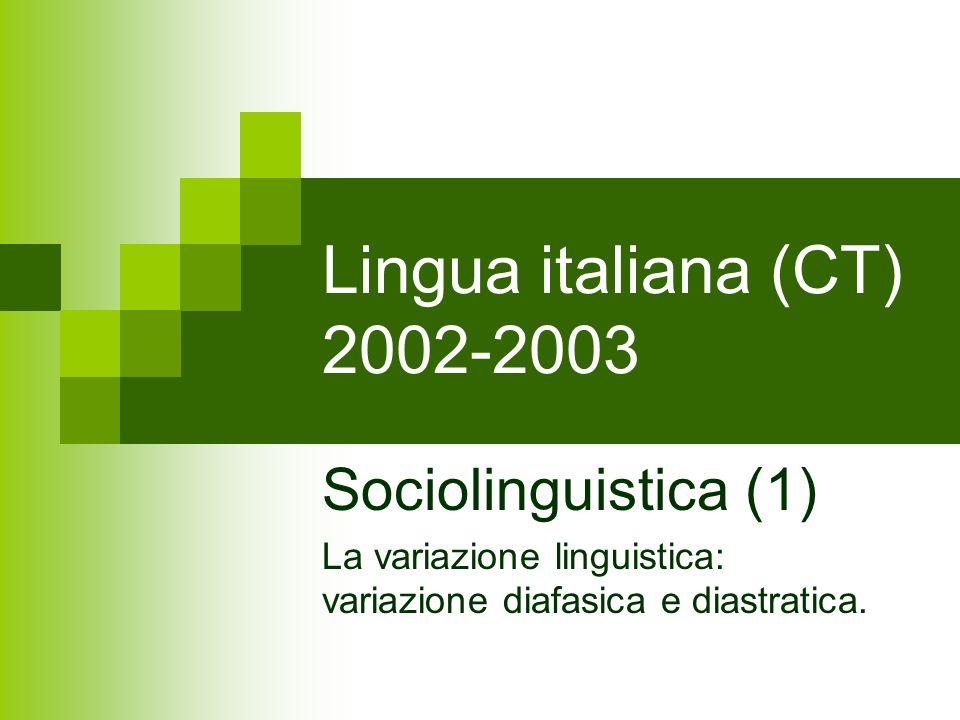 Lingua italiana (CT) 2002-2003 Sociolinguistica (1) La variazione linguistica: variazione diafasica e diastratica.