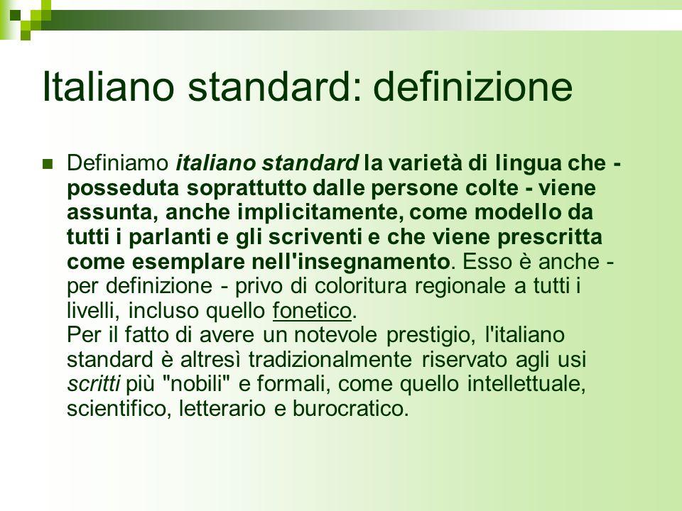 Italiano standard: definizione Definiamo italiano standard la varietà di lingua che - posseduta soprattutto dalle persone colte - viene assunta, anche