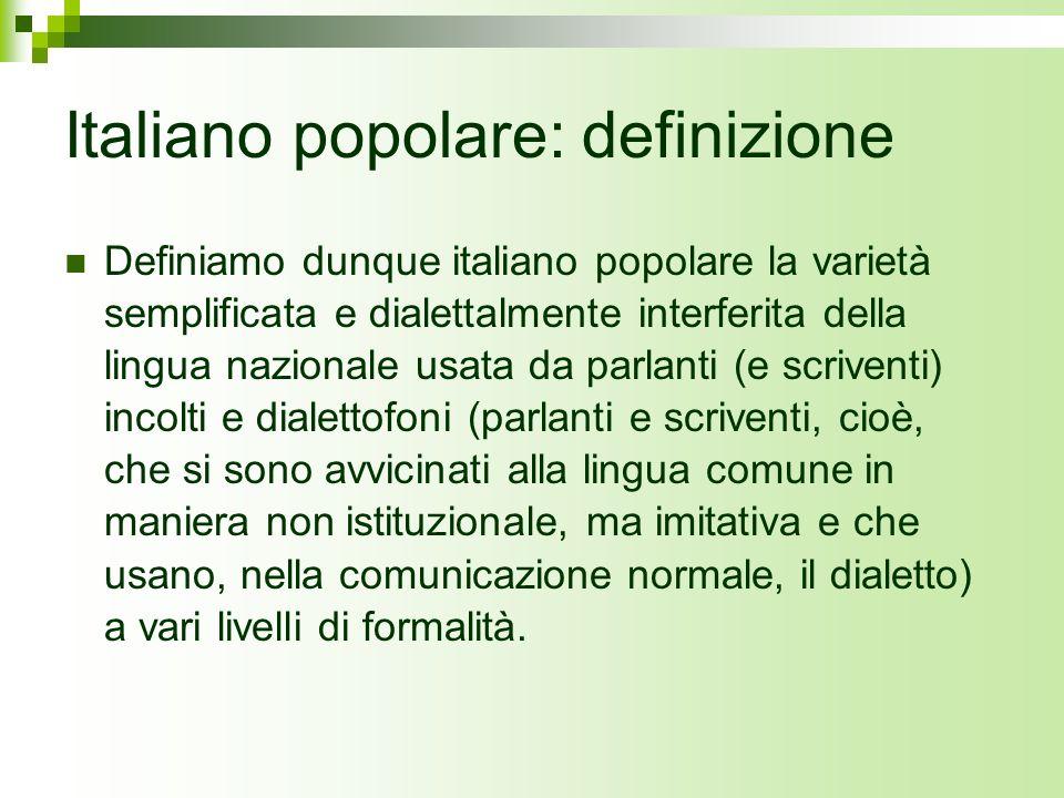 Italiano popolare: definizione Definiamo dunque italiano popolare la varietà semplificata e dialettalmente interferita della lingua nazionale usata da