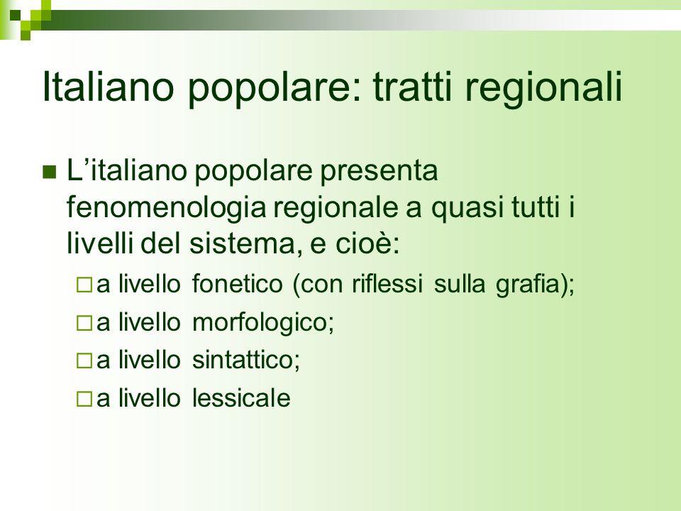 Italiano popolare: tratti regionali Litaliano popolare presenta fenomenologia regionale a quasi tutti i livelli del sistema, e cioè: a livello fonetic