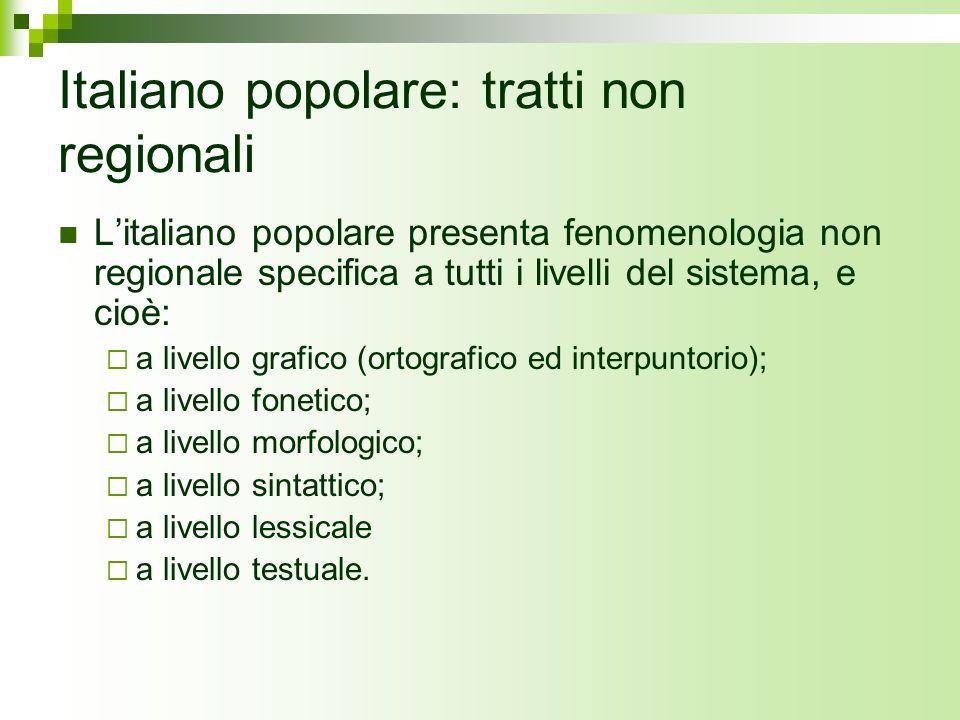 Italiano popolare: tratti non regionali Litaliano popolare presenta fenomenologia non regionale specifica a tutti i livelli del sistema, e cioè: a liv