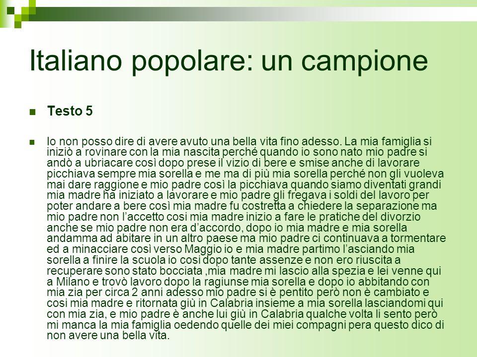 Italiano popolare: un campione Testo 5 Io non posso dire di avere avuto una bella vita fino adesso. La mia famiglia si iniziò a rovinare con la mia na