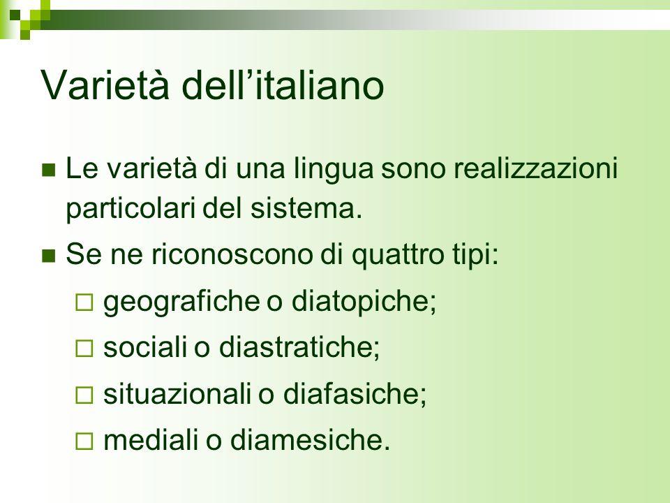 Varietà dellitaliano Le varietà di una lingua sono realizzazioni particolari del sistema. Se ne riconoscono di quattro tipi: geografiche o diatopiche;