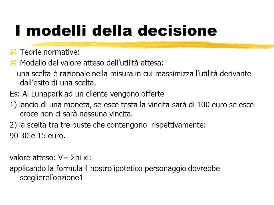 I modelli della decisione zTeorie normative: zModello del valore atteso dellutilità attesa: una scelta è razionale nella misura in cui massimizza lutilità derivante dallesito di una scelta.