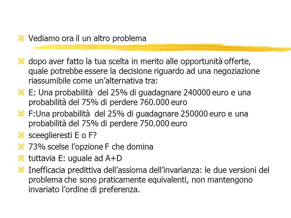 zVediamo ora il un altro problema zdopo aver fatto la tua scelta in merito alle opportunità offerte, quale potrebbe essere la decisione riguardo ad una negoziazione riassumibile come unalternativa tra: zE: Una probabilità del 25% di guadagnare 240000 euro e una probabilità del 75% di perdere 760.000 euro zF:Una probabilità del 25% di guadagnare 250000 euro e una probabilità del 75% di perdere 750.000 euro zsceeglieresti E o F.