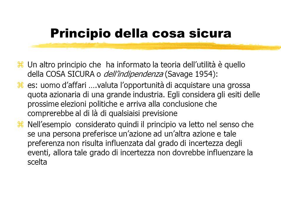 Principio della cosa sicura zUn altro principio che ha informato la teoria dellutilità è quello della COSA SICURA o dellindipendenza (Savage 1954): ze