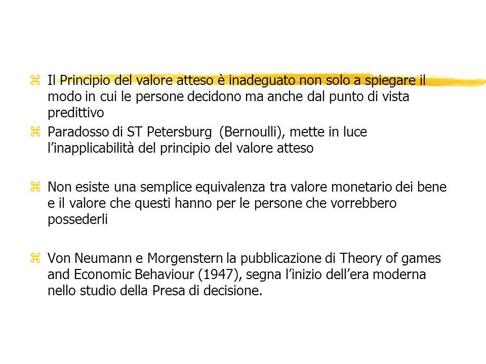 zIl Principio del valore atteso è inadeguato non solo a spiegare il modo in cui le persone decidono ma anche dal punto di vista predittivo zParadosso di ST Petersburg (Bernoulli), mette in luce linapplicabilità del principio del valore atteso zNon esiste una semplice equivalenza tra valore monetario dei bene e il valore che questi hanno per le persone che vorrebbero possederli zVon Neumann e Morgenstern la pubblicazione di Theory of games and Economic Behaviour (1947), segna linizio dellera moderna nello studio della Presa di decisione.