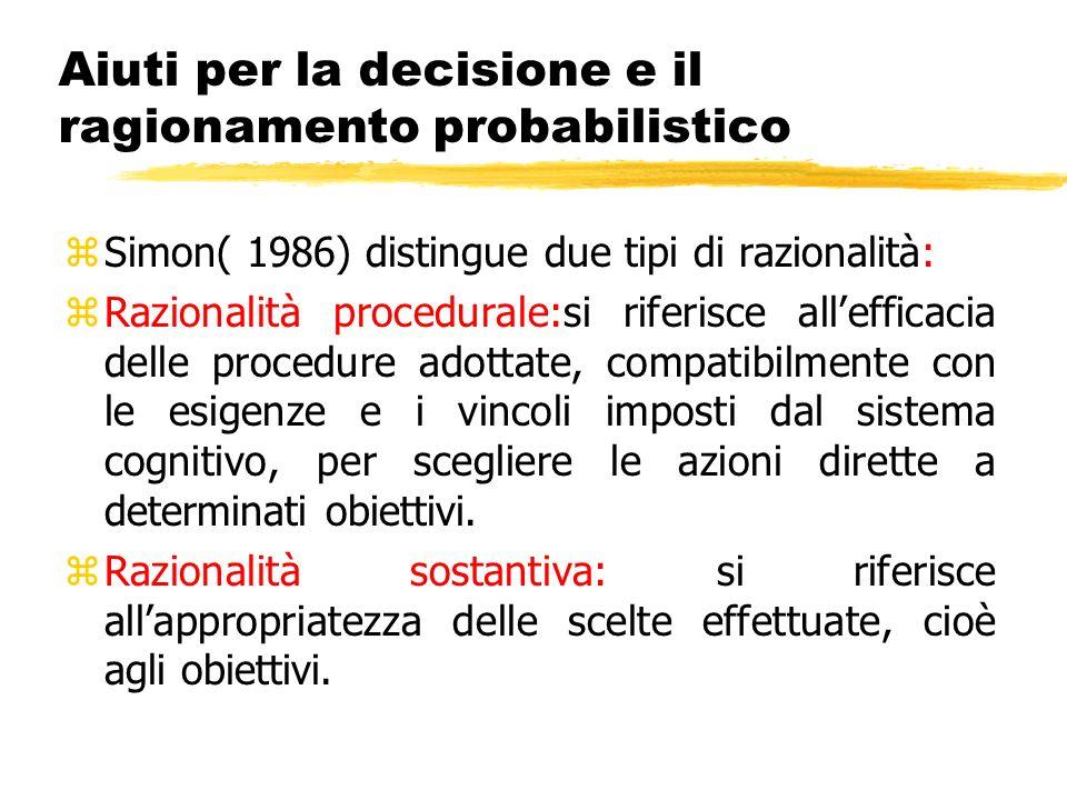 Aiuti per la decisione e il ragionamento probabilistico zSimon( 1986) distingue due tipi di razionalità: zRazionalità procedurale:si riferisce allefficacia delle procedure adottate, compatibilmente con le esigenze e i vincoli imposti dal sistema cognitivo, per scegliere le azioni dirette a determinati obiettivi.