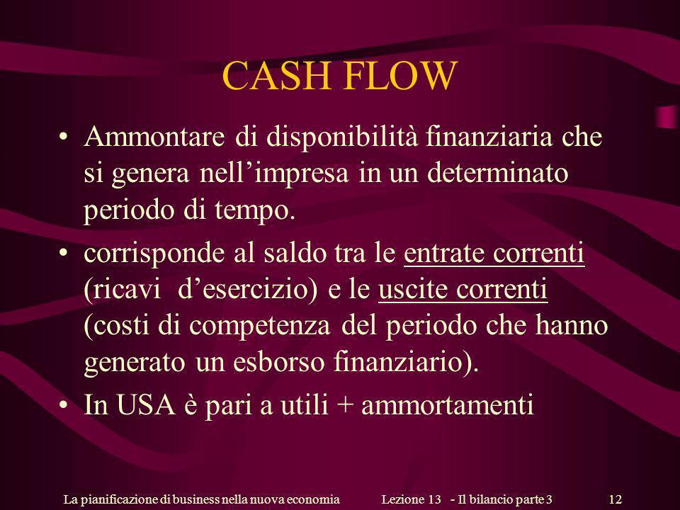 La pianificazione di business nella nuova economiaLezione 13 - Il bilancio parte 3 12 CASH FLOW Ammontare di disponibilità finanziaria che si genera nellimpresa in un determinato periodo di tempo.