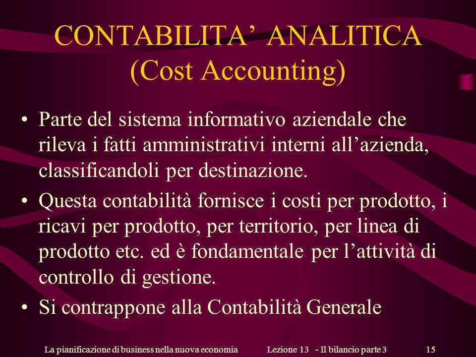 La pianificazione di business nella nuova economiaLezione 13 - Il bilancio parte 3 15 CONTABILITA ANALITICA (Cost Accounting) Parte del sistema informativo aziendale che rileva i fatti amministrativi interni allazienda, classificandoli per destinazione.