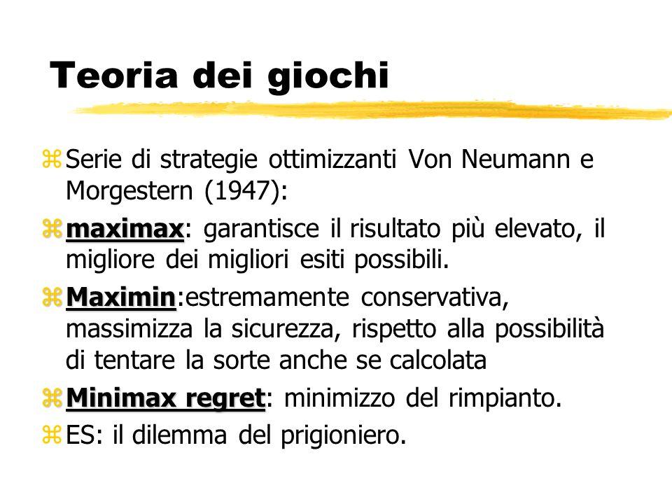 Teoria dei giochi zSerie di strategie ottimizzanti Von Neumann e Morgestern (1947): zmaximax zmaximax: garantisce il risultato più elevato, il miglior