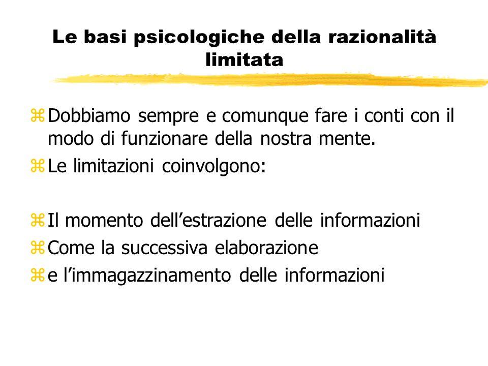 Le basi psicologiche della razionalità limitata zDobbiamo sempre e comunque fare i conti con il modo di funzionare della nostra mente. zLe limitazioni