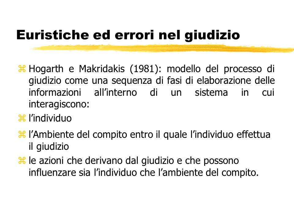 Euristiche ed errori nel giudizio zHogarth e Makridakis (1981): modello del processo di giudizio come una sequenza di fasi di elaborazione delle infor