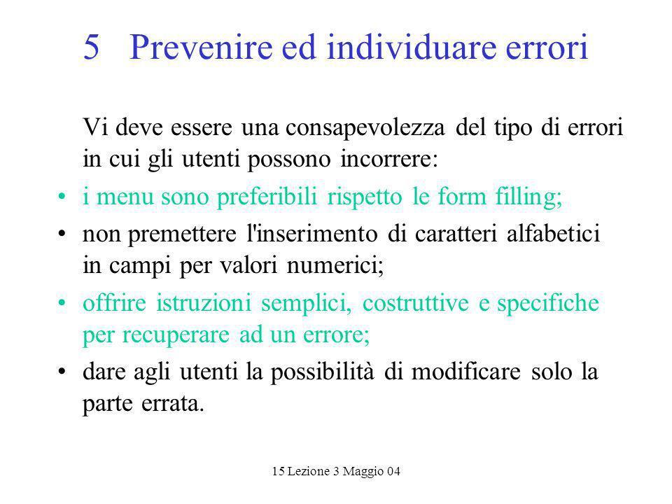 15 Lezione 3 Maggio 04 5 Prevenire ed individuare errori Vi deve essere una consapevolezza del tipo di errori in cui gli utenti possono incorrere: i m