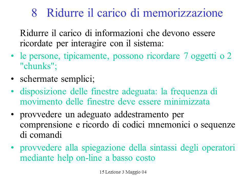 15 Lezione 3 Maggio 04 8 Ridurre il carico di memorizzazione Ridurre il carico di informazioni che devono essere ricordate per interagire con il siste