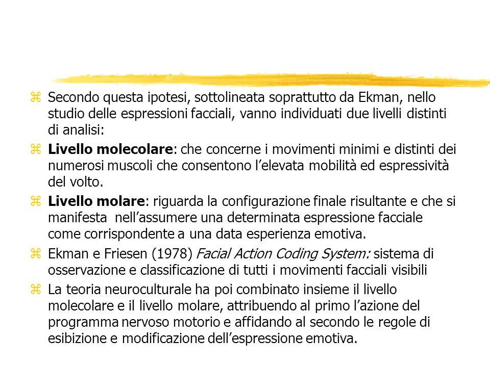 zSecondo questa ipotesi, sottolineata soprattutto da Ekman, nello studio delle espressioni facciali, vanno individuati due livelli distinti di analisi: zLivello molecolare: che concerne i movimenti minimi e distinti dei numerosi muscoli che consentono lelevata mobilità ed espressività del volto.