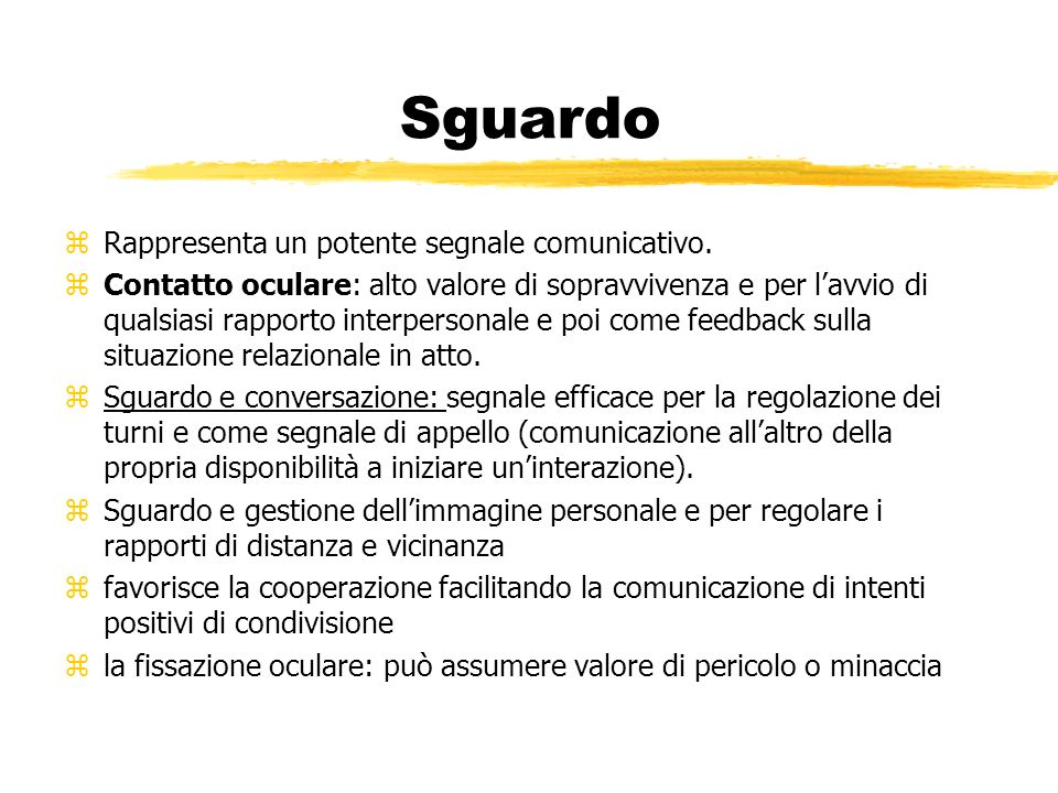Sguardo zRappresenta un potente segnale comunicativo. zContatto oculare: alto valore di sopravvivenza e per lavvio di qualsiasi rapporto interpersonal