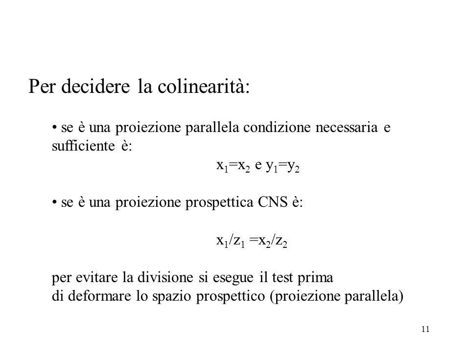 11 Per decidere la colinearità: se è una proiezione parallela condizione necessaria e sufficiente è: x 1 =x 2 e y 1 =y 2 se è una proiezione prospettica CNS è: x 1 /z 1 =x 2 /z 2 per evitare la divisione si esegue il test prima di deformare lo spazio prospettico (proiezione parallela)