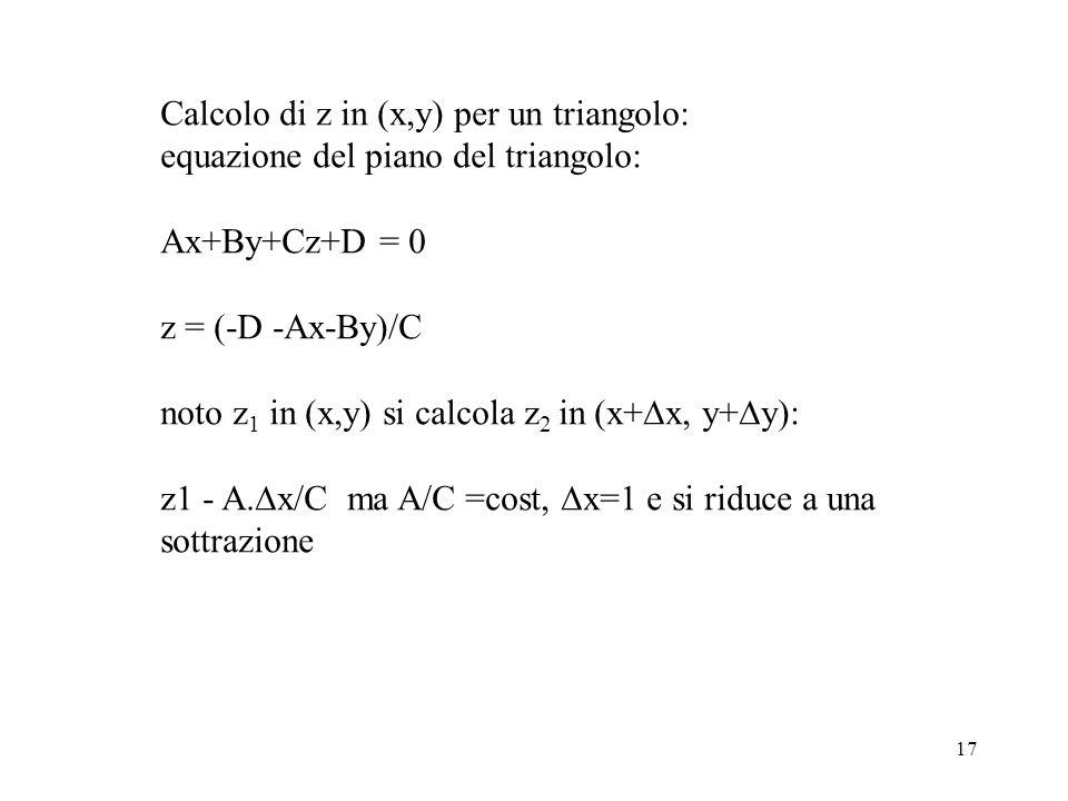 17 Calcolo di z in (x,y) per un triangolo: equazione del piano del triangolo: Ax+By+Cz+D = 0 z = (-D -Ax-By)/C noto z 1 in (x,y) si calcola z 2 in (x+ x, y+ y): z1 - A.