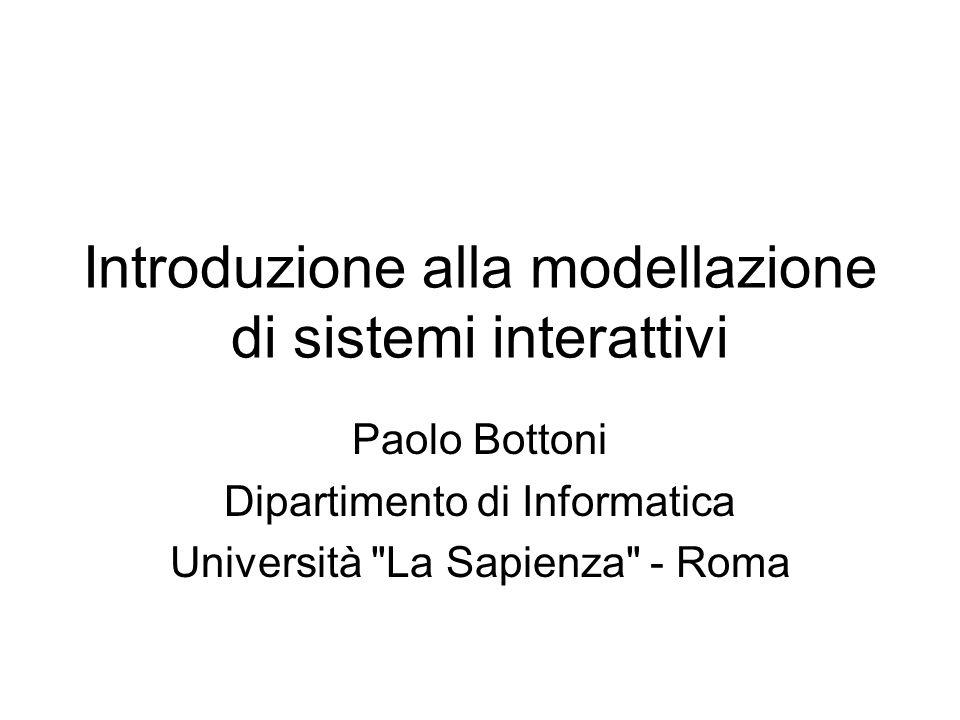 Introduzione alla modellazione di sistemi interattivi Paolo Bottoni Dipartimento di Informatica Università