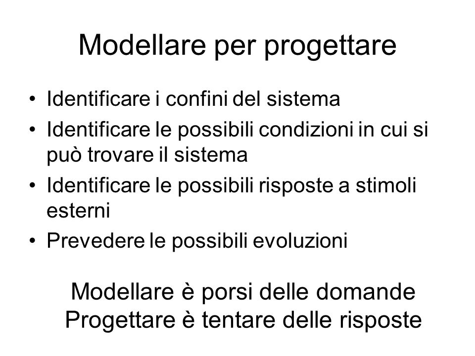 Modellare per progettare Identificare i confini del sistema Identificare le possibili condizioni in cui si può trovare il sistema Identificare le poss