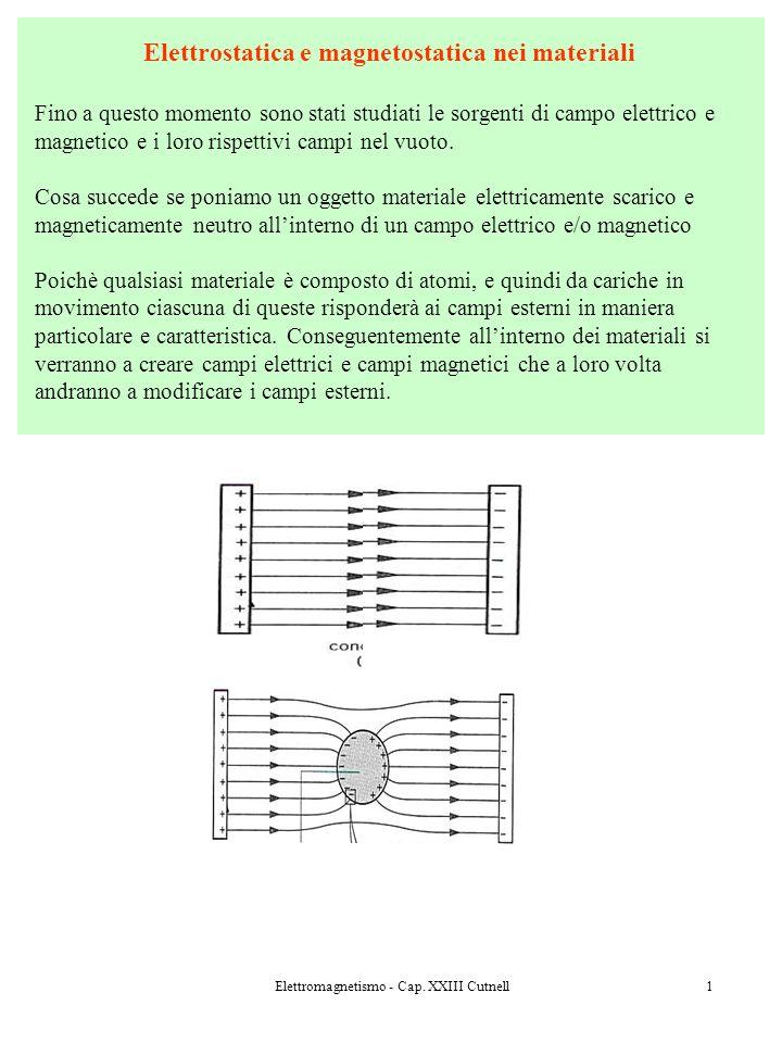 Elettromagnetismo - Cap. XXIII Cutnell1 Elettrostatica e magnetostatica nei materiali Fino a questo momento sono stati studiati le sorgenti di campo e