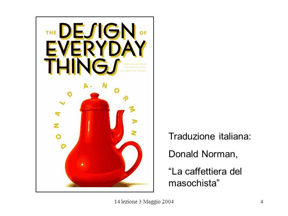 14 lezione 3 Maggio 20044 Traduzione italiana: Donald Norman, La caffettiera del masochista