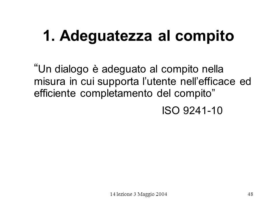 14 lezione 3 Maggio 200448 1. Adeguatezza al compito Un dialogo è adeguato al compito nella misura in cui supporta lutente nellefficace ed efficiente