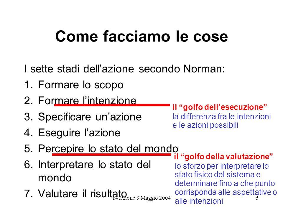 14 lezione 3 Maggio 20045 Come facciamo le cose I sette stadi dellazione secondo Norman: 1.Formare lo scopo 2. Formare lintenzione 3. Specificare unaz