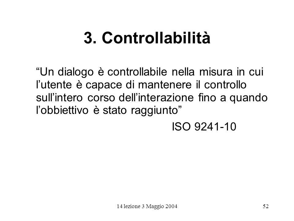 14 lezione 3 Maggio 200452 3. Controllabilità Un dialogo è controllabile nella misura in cui lutente è capace di mantenere il controllo sullintero cor