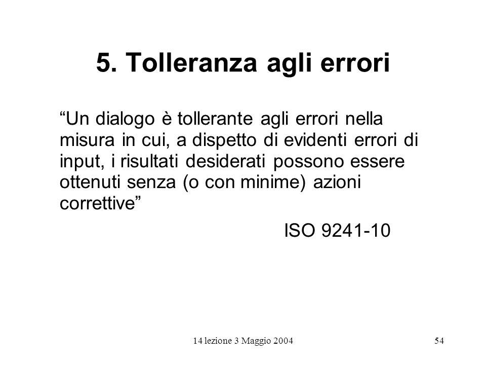 14 lezione 3 Maggio 200454 5. Tolleranza agli errori Un dialogo è tollerante agli errori nella misura in cui, a dispetto di evidenti errori di input,