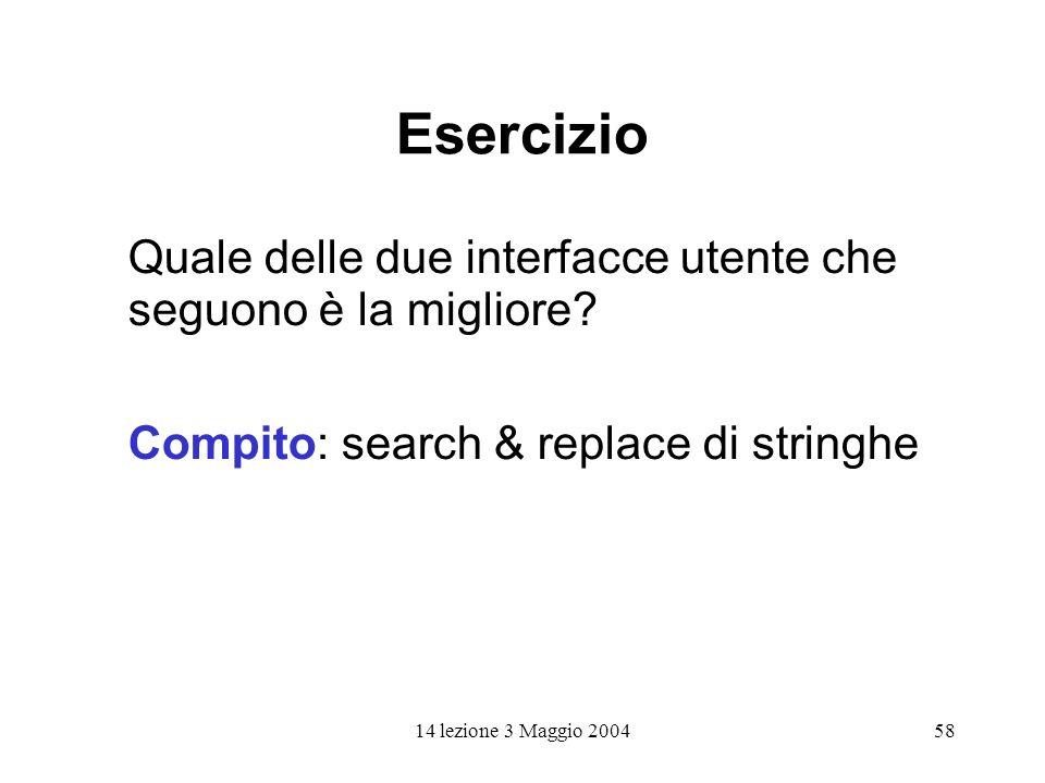 14 lezione 3 Maggio 200458 Esercizio Quale delle due interfacce utente che seguono è la migliore? Compito: search & replace di stringhe