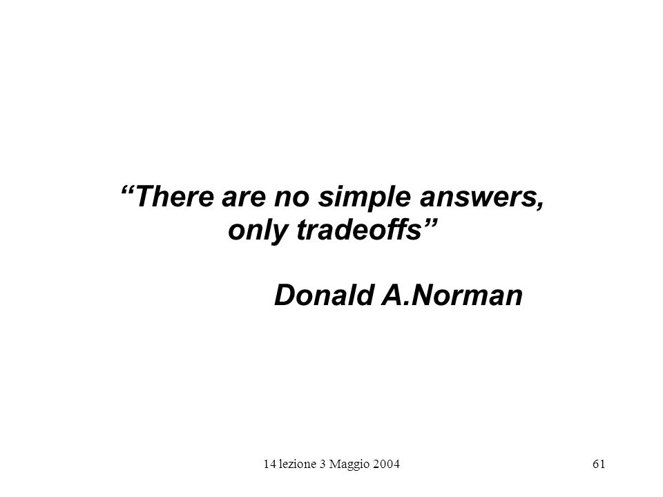 14 lezione 3 Maggio 200461 There are no simple answers, only tradeoffs Donald A.Norman