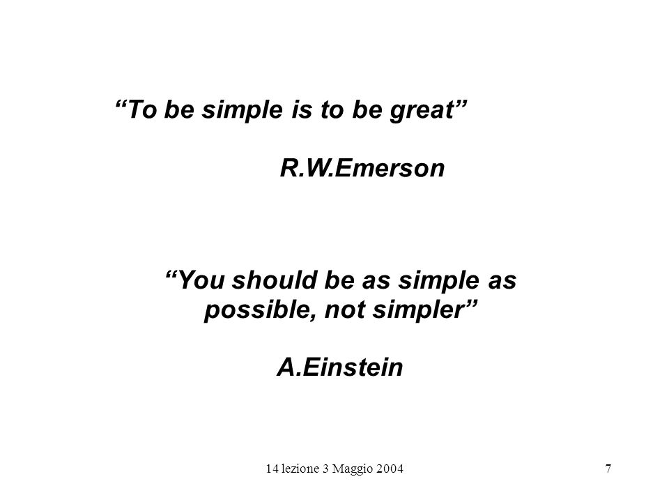 7 To be simple is to be great R.W.Emerson You should be as simple as possible, not simpler A.Einstein