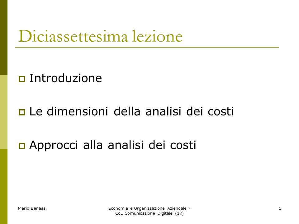 Mario BenassiEconomia e Organizzazione Aziendale - CdL Comunicazione Digitale (17) 1 Diciassettesima lezione Introduzione Le dimensioni della analisi dei costi Approcci alla analisi dei costi