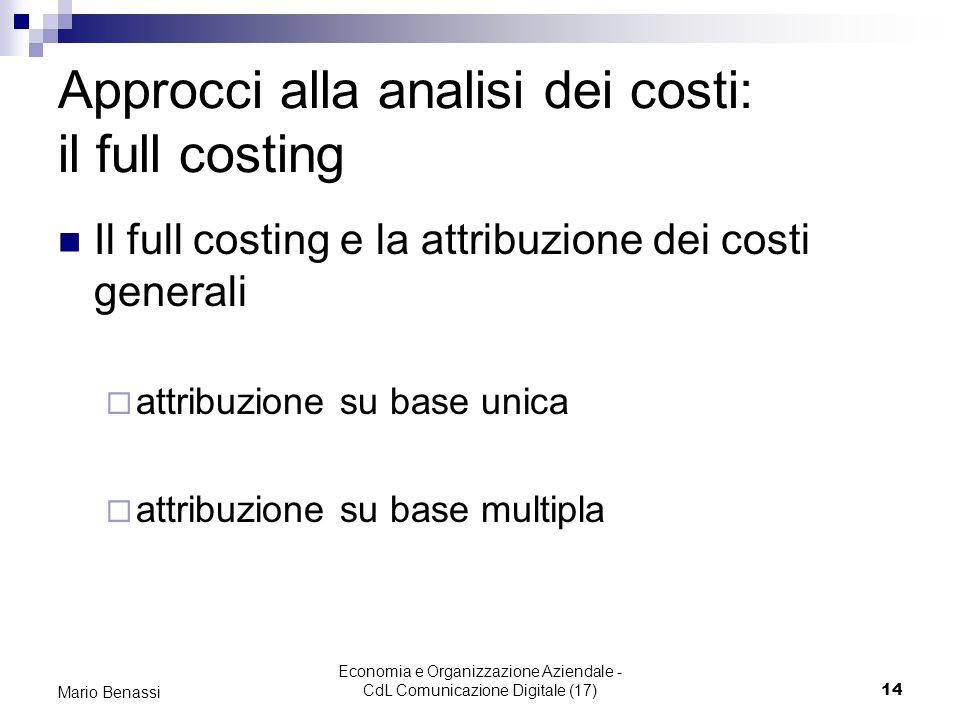 Economia e Organizzazione Aziendale - CdL Comunicazione Digitale (17)14 Mario Benassi Approcci alla analisi dei costi: il full costing Il full costing e la attribuzione dei costi generali attribuzione su base unica attribuzione su base multipla