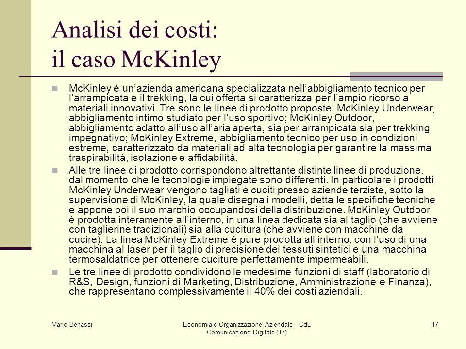 Mario Benassi Economia e Organizzazione Aziendale - CdL Comunicazione Digitale (17) 17 Analisi dei costi: il caso McKinley McKinley è unazienda americana specializzata nellabbigliamento tecnico per larrampicata e il trekking, la cui offerta si caratterizza per lampio ricorso a materiali innovativi.